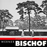 Werner Bischof: Life and Work of a Photographer 1916 - 1954